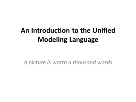 An Introduction to the Unified Modeling Language A picture is worth a thousand words.