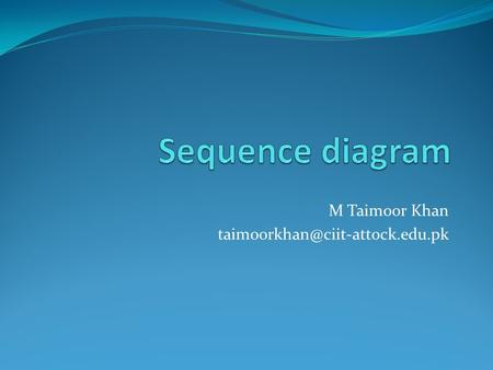 M Taimoor Khan Sequence Diagrams Illustrates how objects interacts with each other. Emphasizes time ordering of messages.
