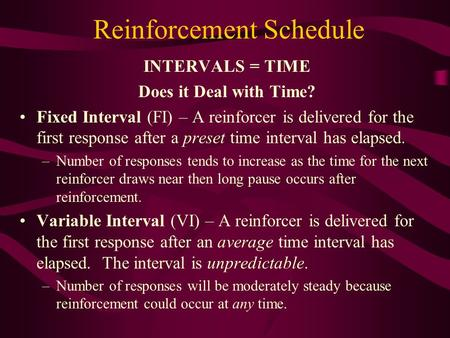 Reinforcement Schedule INTERVALS = TIME Does it Deal with Time? Fixed Interval (FI) – A reinforcer is delivered for the first response after a preset time.