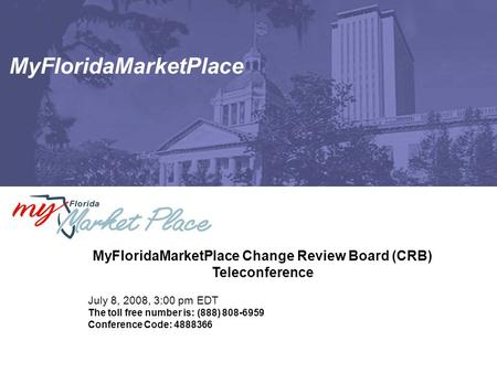 MyFloridaMarketPlace MyFloridaMarketPlace Change Review Board (CRB) Teleconference July 8, 2008, 3:00 pm EDT The toll free number is: (888) 808-6959 Conference.
