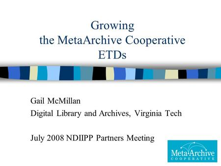 Growing the MetaArchive Cooperative ETDs Gail McMillan Digital Library and Archives, Virginia Tech July 2008 NDIIPP Partners Meeting.