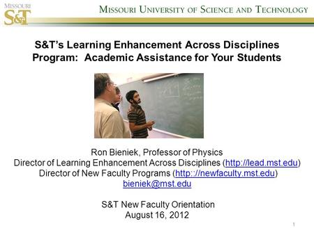 1 S&T's Learning Enhancement Across Disciplines Program: Academic Assistance for Your Students Ron Bieniek, Professor of Physics Director of Learning Enhancement.
