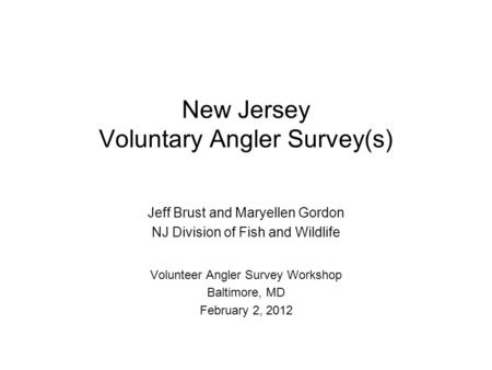 New Jersey Voluntary Angler Survey(s) Jeff Brust and Maryellen Gordon NJ Division of Fish and Wildlife Volunteer Angler Survey Workshop Baltimore, MD February.