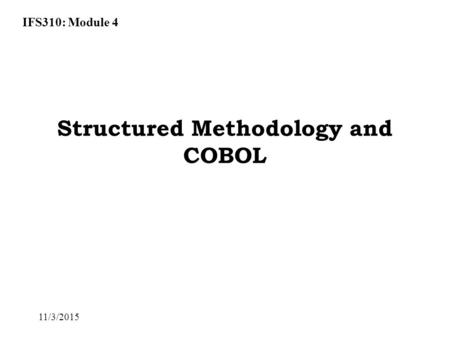 IFS310: Module 4 11/3/2015 Structured Methodology and COBOL.