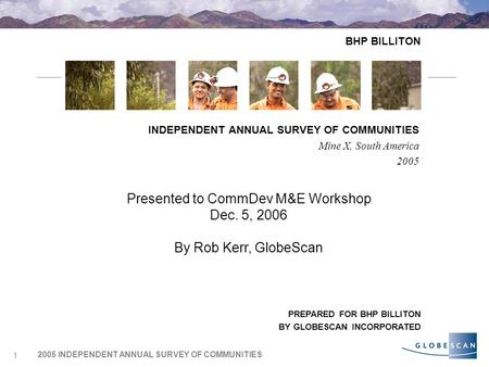2005 INDEPENDENT ANNUAL SURVEY OF COMMUNITIES 1 BHP BILLITON INDEPENDENT ANNUAL SURVEY OF COMMUNITIES Mine X, South America 2005 PREPARED FOR BHP BILLITON.