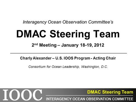 DMAC Steering Team Interagency Ocean Observation Committee's DMAC Steering Team 2 nd Meeting – January 18-19, 2012 Charly Alexander – U.S. IOOS Program.