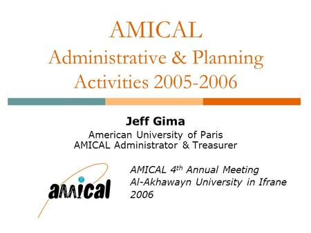 AMICAL Administrative & Planning Activities 2005-2006 Jeff Gima American University of Paris AMICAL Administrator & Treasurer AMICAL 4 th Annual Meeting.