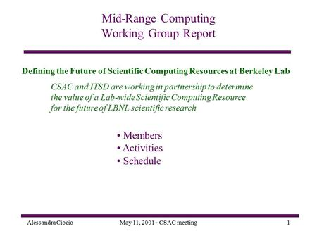 Alessandra CiocioMay 11, 2001 - CSAC meeting1 Mid-Range Computing Working Group Report CSAC and ITSD are working in partnership to determine the value.