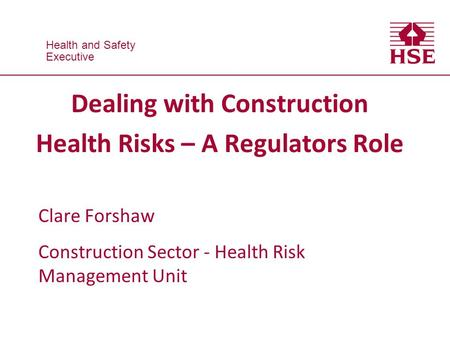 Health and Safety Executive Health and Safety Executive Dealing with Construction Health Risks – A Regulators Role Clare Forshaw Construction Sector -