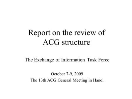 Report on the review of ACG structure The Exchange of Information Task Force October 7-9, 2009 The 13th ACG General Meeting in Hanoi.