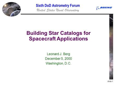 Slide 1 Building Star Catalogs for Spacecraft Applications Leonard J. Berg December 5, 2000 Washington, D.C. Sixth DoD Astrometry Forum United States Naval.