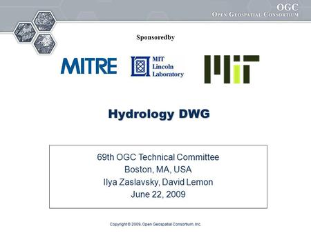 Copyright © 2009, Open Geospatial Consortium, Inc. Hydrology DWG 69th OGC Technical Committee Boston, MA, USA Ilya Zaslavsky, David Lemon June 22, 2009.