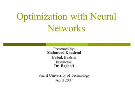 Optimization with Neural Networks Presented by: Mahmood Khademi Babak Bashiri Instructor: Dr. Bagheri Sharif University of Technology April 2007.