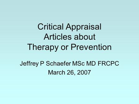 Critical Appraisal Articles about Therapy or Prevention Jeffrey P Schaefer MSc MD FRCPC March 26, 2007.