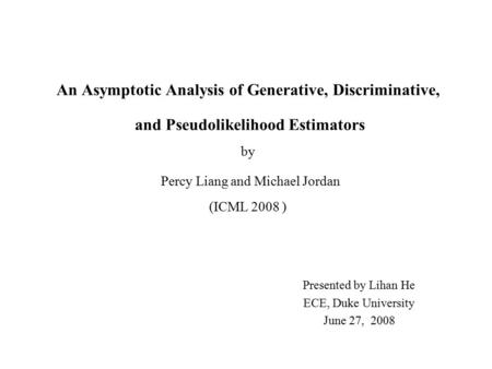 An Asymptotic Analysis of Generative, Discriminative, and Pseudolikelihood Estimators by Percy Liang and Michael Jordan (ICML 2008 ) Presented by Lihan.