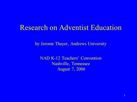1 Research on Adventist Education by Jerome Thayer, Andrews University NAD K-12 Teachers' Convention Nashville, Tennessee August 7, 2006.