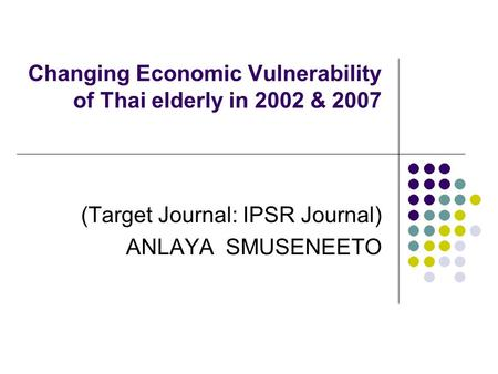 Changing Economic Vulnerability of Thai elderly in 2002 & 2007 (Target Journal: IPSR Journal) ANLAYA SMUSENEETO.