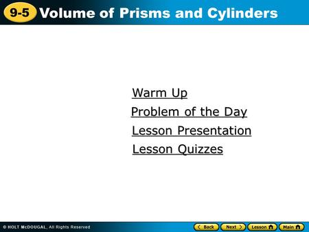 9-5 Volume of Prisms and Cylinders Warm Up Warm Up Lesson Presentation Lesson Presentation Problem of the Day Problem of the Day Lesson Quizzes Lesson.