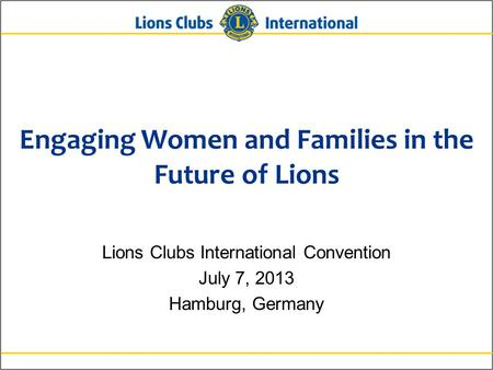 Engaging Women and Families in the Future of Lions Lions Clubs International Convention July 7, 2013 Hamburg, Germany.