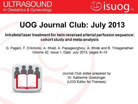 UOG Journal Club: July 2013 Intrafetal laser treatment for twin reversed arterial perfusion sequence: cohort study and meta-analysis G. Pagani, F. D'Antonio,