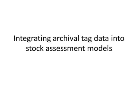 Integrating archival tag data into stock assessment models.