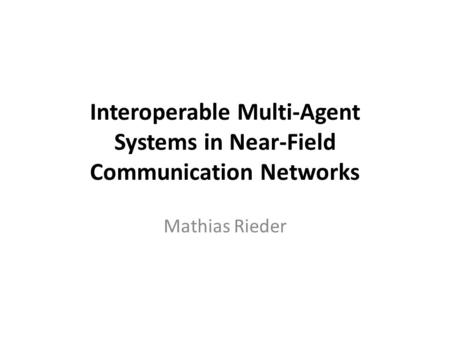 Interoperable Multi-Agent Systems in Near-Field Communication Networks Mathias Rieder.