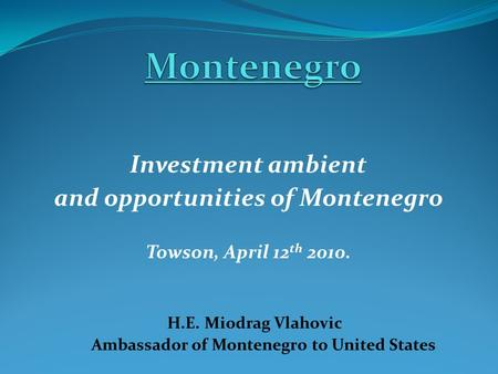 Investment ambient and opportunities of Montenegro Towson, April 12 th 2010. H.E. Miodrag Vlahovic Ambassador of Montenegro to United States.