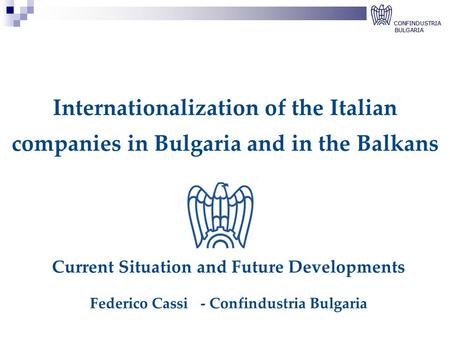 Internationalization of the Italian companies in Bulgaria and in the Balkans Current Situation and Future Developments Federico Cassi- Confindustria Bulgaria.
