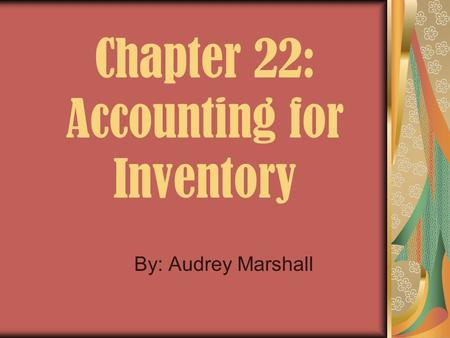Chapter 22: Accounting for Inventory By: Audrey Marshall.