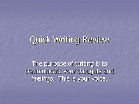 Quick Writing Review The purpose of writing is to communicate your thoughts and feelings. This is your voice.