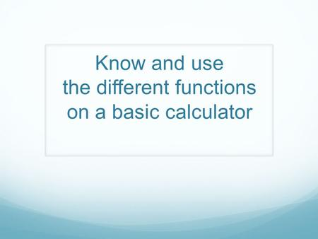 Know and use the different functions on a basic calculator.
