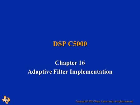 DSP C5000 Chapter 16 Adaptive Filter Implementation Copyright © 2003 Texas Instruments. All rights reserved.
