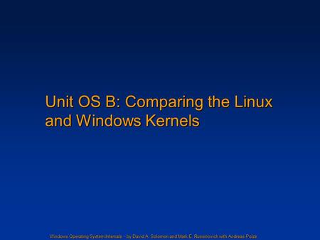 Windows Operating System Internals - by David A. Solomon and Mark E. Russinovich with Andreas Polze Unit OS B: Comparing the Linux and Windows Kernels.