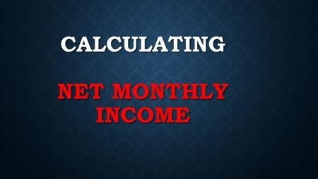 CALCULATING NET MONTHLY INCOME. STEPS TO CALCULATING NET MONTHLY INCOME Step 1: Pay Rate X Hours Worked = Gross Weekly Income Step 2: Gross Weekly Income.