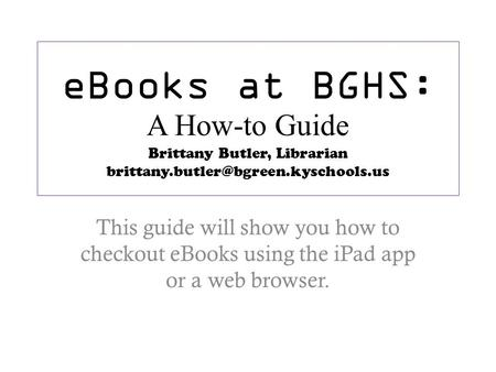 EBooks at BGHS: A How-to Guide Brittany Butler, Librarian This guide will show you how to checkout eBooks using the.
