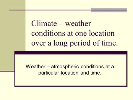Climate – weather conditions at one location over a long period of time. Weather – atmospheric conditions at a particular location and time.