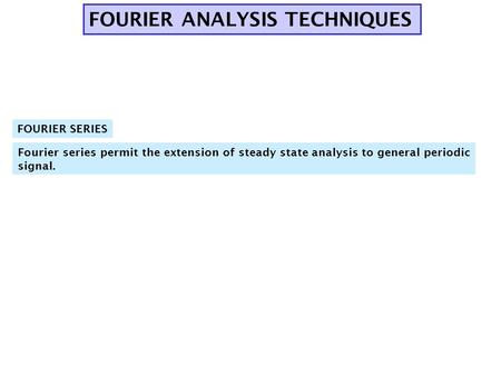 FOURIER ANALYSIS TECHNIQUES Fourier series permit the extension of steady state analysis to general periodic signal. FOURIER SERIES.