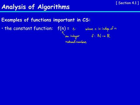 Analysis of Algorithms [ Section 4.1 ] Examples of functions important in CS: the constant function:f(n) =