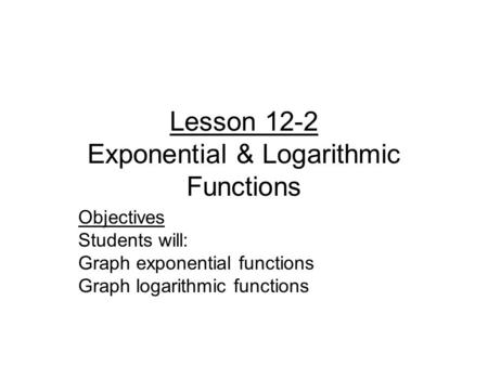 Lesson 12-2 Exponential & Logarithmic Functions