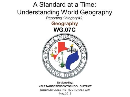 A Standard at a Time: Understanding World Geography Reporting Category #2: Geography WG.07C Designed by: YSLETA INDEPENDENT SCHOOL DISTRICT SOCIAL STUDIES.