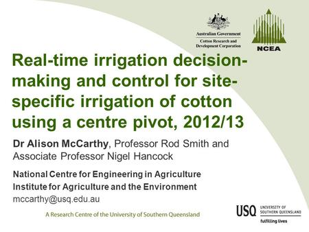 Real-time irrigation decision- making and control for site- specific irrigation of cotton using a centre pivot, 2012/13 Dr Alison McCarthy, Professor Rod.