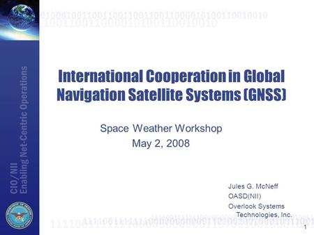 1 International Cooperation in Global Navigation Satellite Systems (GNSS) Space Weather Workshop May 2, 2008 Jules G. McNeff OASD(NII) Overlook Systems.