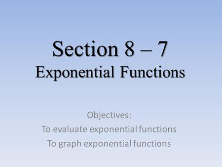 Section 8 – 7 Exponential Functions Objectives: To evaluate exponential functions To graph exponential functions.