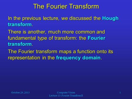 October 29, 2013Computer Vision Lecture 13: Fourier Transform II 1 The Fourier Transform In the previous lecture, we discussed the Hough transform. There.