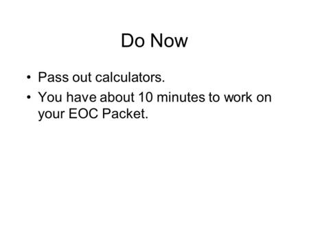 Do Now Pass out calculators. You have about 10 minutes to work on your EOC Packet.