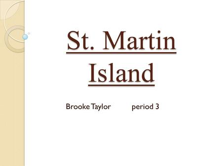 St. Martin Island Brooke Taylorperiod 3. Table of Contents Vacation Spot Climate How to get there Hotels Main Attractions Food & Dining What to Pack Closing.