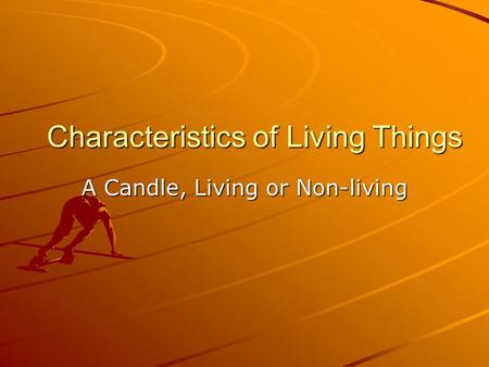 Characteristics of Living Things A Candle, Living or Non-living.