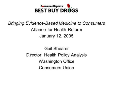 Bringing Evidence-Based Medicine to Consumers Alliance for Health Reform January 12, 2005 Gail Shearer Director, Health Policy Analysis Washington Office.