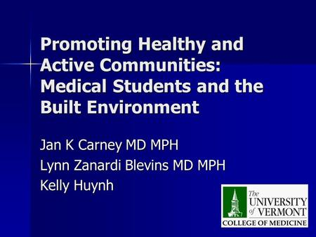 Promoting Healthy and Active Communities: Medical Students and the Built Environment Jan K Carney MD MPH Lynn Zanardi Blevins MD MPH Kelly Huynh.