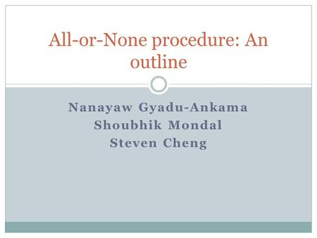 All-or-None procedure: An outline Nanayaw Gyadu-Ankama Shoubhik Mondal Steven Cheng.